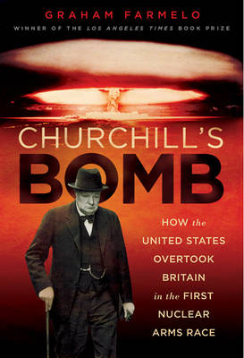 Churchill's Bomb: How the United States Overtook Britain in the First Nuclear Arms Race (Hardback)