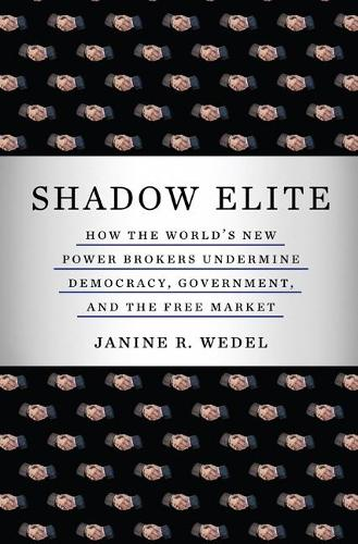 Shadow Elite: How the World's New Power Brokers Undermine Democracy, Government, and the Free Market (Paperback)
