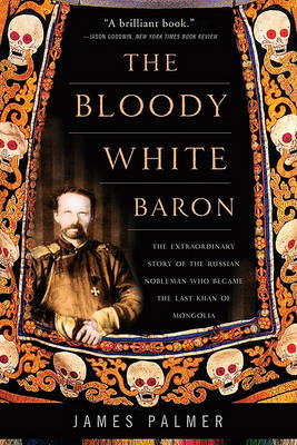 The Bloody White Baron: The Extraordinary Story of the Russian Nobleman Who Became the Last Khan of Mongolia (Paperback)