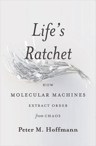 Life's Ratchet: How Molecular Machines Extract Order from Chaos (Hardback)