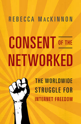 Consent of the Networked: The Worldwide Struggle for Internet Freedom (Hardback)