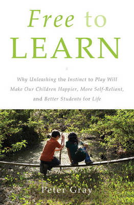 Free to Learn: Why Unleashing the Instinct to Play Will Make Our Children Happier, More Self-Reliant, and Better Students for Life (Hardback)