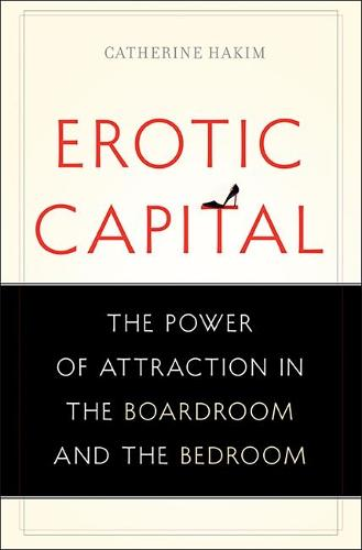 Erotic Capital: The Power of Attraction in the Boardroom and the Bedroom (Hardback)