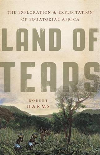 Land of Tears: The Exploration and Exploitation of Equatorial Africa (Hardback)