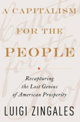 A Capitalism for the People: Recapturing the Lost Genius of American Prosperity (Hardback)