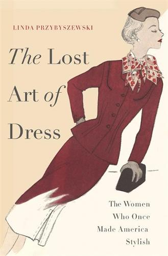 The Lost Art of Dress: The Women Who Once Made America Stylish (Hardback)
