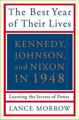 The Best Year of Their Lives: Kennedy, Johnson, and Nixon in 1948 - The Secrets of Power (Paperback)