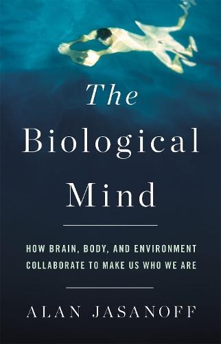 The Biological Mind: How Brain, Body, and Environment Collaborate to Make Us Who We Are (Hardback)