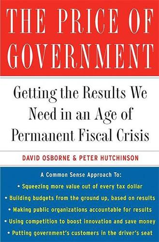 The Price of Government: Getting the Results We Need in an Age of Permanent Fiscal Crisis (Paperback)