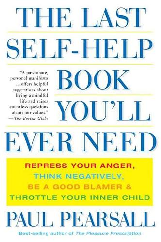 The Last Self-Help Book You'll Ever Need: Repress Your Anger, Think Negatively, Be a Good Blamer, and Throttle Your Inner Child (Paperback)