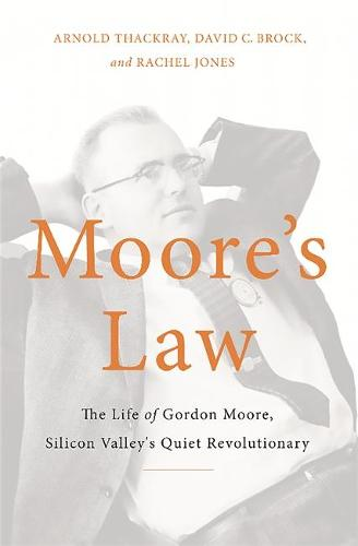 Moore's Law: The Life of Gordon Moore, Silicon Valley's Quiet Revolutionary (Hardback)