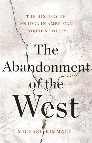 The Abandonment of the West: The History of an Idea in American Foreign Policy (Hardback)