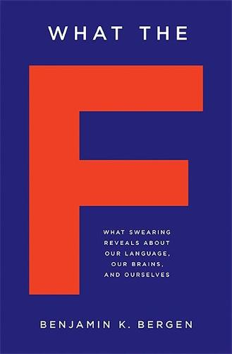 What the F: What Swearing Reveals About Our Language, Our Brains, and Ourselves (Hardback)