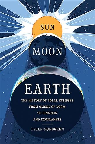 Sun Moon Earth: The History of Solar Eclipses from Omens of Doom to Einstein and Exoplanets (Hardback)