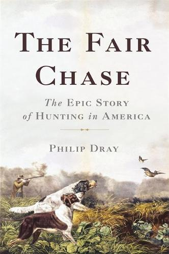 The Fair Chase: The Epic Story of Hunting in America (Hardback)