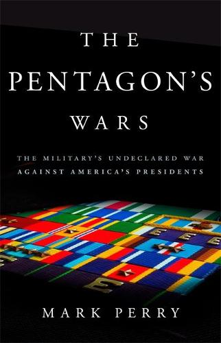 The Pentagon's Wars: The Military's Undeclared War Against America's Presidents (Hardback)