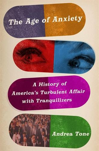 The Age of Anxiety: A History of America's Turbulent Affair with Tranquilizers (Hardback)