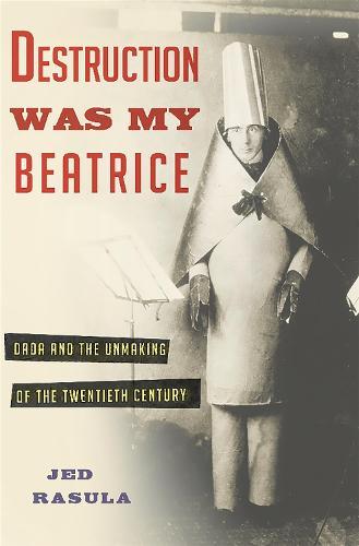 Destruction Was My Beatrice: Dada and the Unmaking of the Twentieth Century (Hardback)