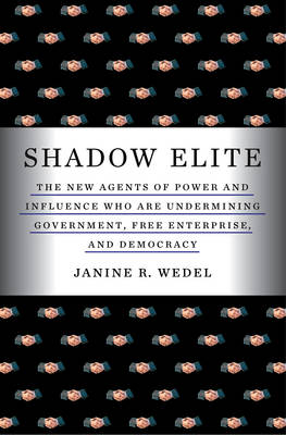 The Shadow Elite: The New Agents of Power and Influence Who are Undermining Government, Free Enterprise, and Democracy (Hardback)