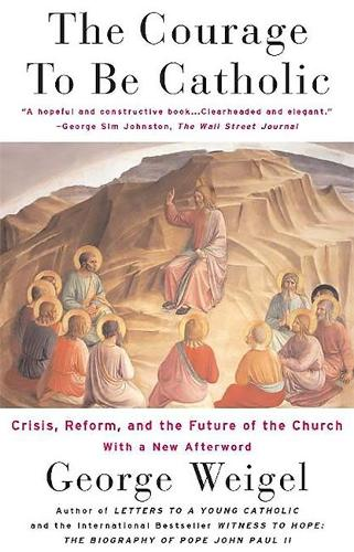 The Courage To Be Catholic: Crisis, Reform And The Future Of The Church (Paperback)