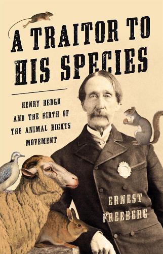 A Traitor to His Species: Henry Bergh and the Birth of the Animal Rights Movement (Hardback)
