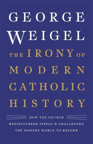 The Irony of Modern Catholic History: How the Church Rediscovered Itself and Challenged the Modern World to Reform (Hardback)