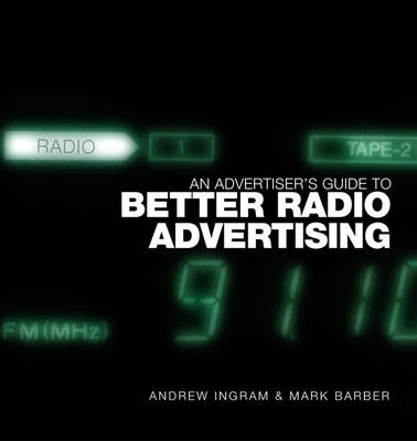An Advertiser's Guide to Better Radio Advertising: Tune In to the Power of the Brand Conversation Medium (Hardback)