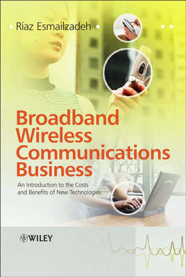 Broadband Wireless Communications Business: An Introduction to the Costs and Benefits of New Technologies (Hardback)