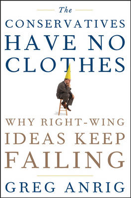 The Conservatives Have No Clothes: Why Right Wing Ideas Keep Failing (Hardback)