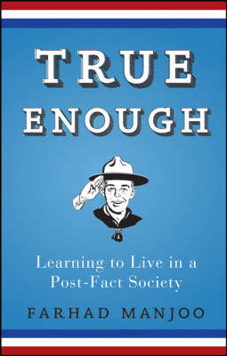 True Enough: Learning to Live in a Post Fact Society (Hardback)