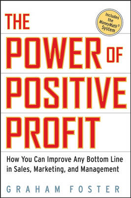 The Power of Positive Profit: WITH MoneyMath: How You Can Improve Any Bottom Line in Sales, Marketing, and Management (Hardback)
