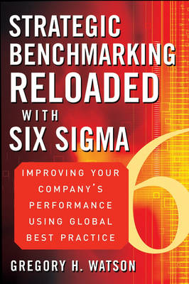 Strategic Benchmarking Reloaded with Six Sigma: Improving Your Company's Performance Using Global Best Practice (Hardback)