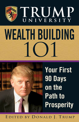 Trump University Wealth Building 101: Your First 90 Days on the Path to Prosperity (Hardback)