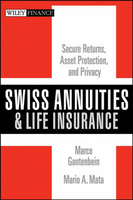 Swiss Annuities and Life Insurance: Secure Returns, Asset Protection, and Privacy - Wiley Finance (Hardback)
