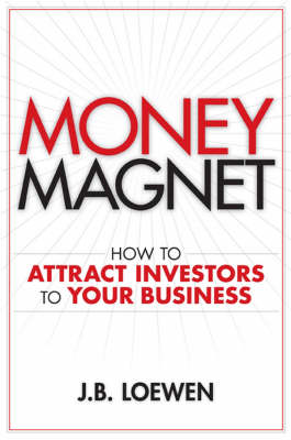 Money Magnet: How to Attract Investors to Your Business (Hardback)