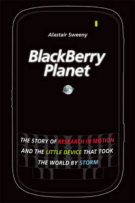 BlackBerry Planet: The Story of Research in Motion and the Little Device that Took the World by Storm (Hardback)
