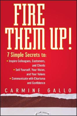 Fire Them Up!: 7 Simple Secrets to: Inspire Colleagues, Customers, and Clients; Sell Yourself, Your Vision, and Your Values; Communicate with Charisma and Confidence (Hardback)