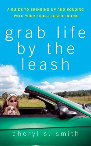 Grab Life by the Leash: A Guide to Bringing Up and Bonding with Your Four-legged Friend (Hardback)