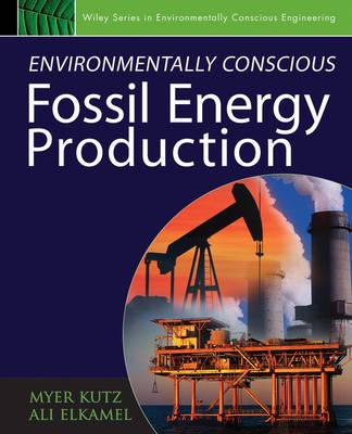 Environmentally Conscious Fossil Energy Production - Environmentally Conscious Engineering, Myer Kutz Series (Hardback)
