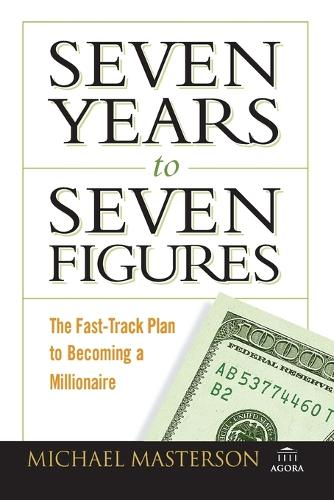 Seven Years to Seven Figures: The Fast-Track Plan to Becoming a Millionaire - Agora Series (Paperback)