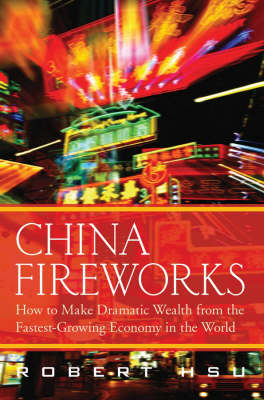 China Fireworks: How to Make Dramatic Wealth from the Fastest Growing Economy in the World (Hardback)