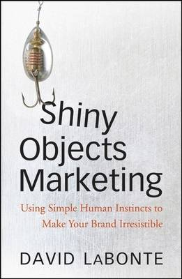 Shiny Objects Marketing: Using Simple Human Instincts to Make Your Brand Irresistible (Hardback)