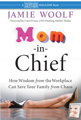 Mom-in-Chief: How Wisdom from the Workplace Can Save Your Family from Chaos (Hardback)