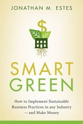 Smart Green: How to Implement Sustainable Business Practices in Any Industry - and Make Money (Hardback)