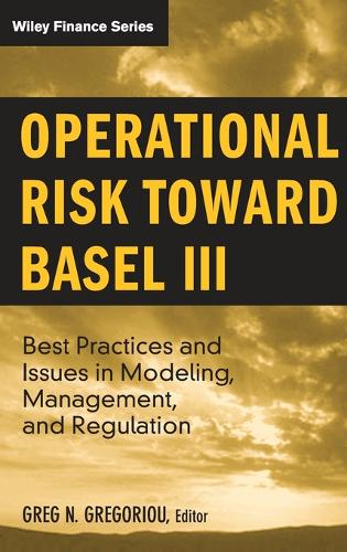 Operational Risk Toward Basel III: Best Practices and Issues in Modeling, Management, and Regulation - Wiley Finance (Hardback)