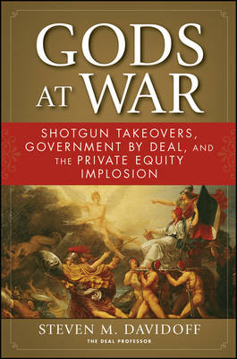 Gods at War: Shotgun Takeovers, Government by Deal, and the Private Equity Implosion (Hardback)