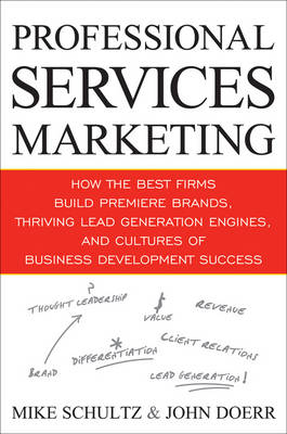 Professional Services Marketing: How the Best Firms Build Premier Brands, Thriving Lead Generation Engines, and Cultures of Business Development Success (Hardback)