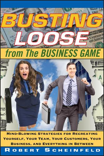 Busting Loose From the Business Game: Mind-Blowing Strategies for Recreating Yourself, Your Team, Your Business, and Everything in Between (Hardback)