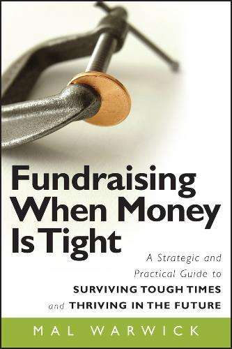 Fundraising When Money Is Tight: A Strategic and Practical Guide to Surviving Tough Times and Thriving in the Future - The Mal Warwick Fundraising Series (Paperback)