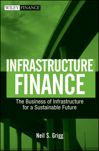 Infrastructure Finance: The Business of Infrastructure for a Sustainable Future - Wiley Finance (Hardback)